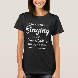 a day without singing is like just kidding I have T-Shirt
