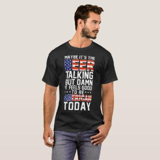 maybe it's the beer talking but  it feels good T-Shirt