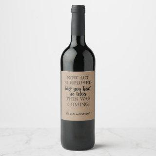 Now Act Surprised - Funny Bridesmaid Proposal Wine Label