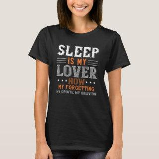 Sleep is my lover now, my forgetting, my opiate T-Shirt
