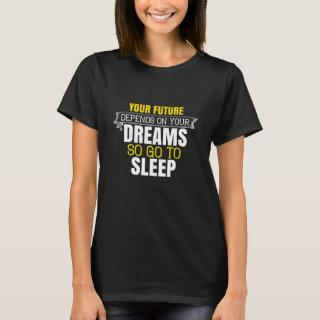 Your future depends on your dreams, so go to sleep T-Shirt